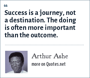 Arthur Ashe: Success is a journey, not a destination. The doing is often more important than the outcome.