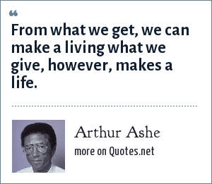 Arthur Ashe: From what we get, we can make a living what we give, however, makes a life.