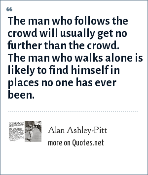 Alan Ashley-Pitt: The man who follows the crowd will usually get no further than the crowd. The man who walks alone is likely to find himself in places no one has ever been.