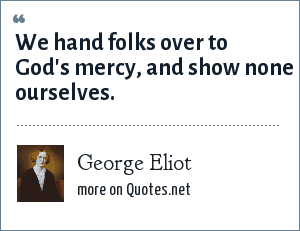 George Eliot: We hand folks over to God's mercy, and show none ourselves.