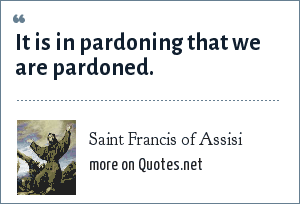 Saint Francis of Assisi: It is in pardoning that we are pardoned.