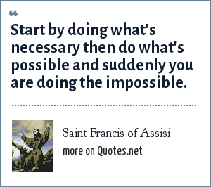 Saint Francis of Assisi: Start by doing what's necessary then do what's possible and suddenly you are doing the impossible.