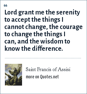 Saint Francis of Assisi: Lord grant me the serenity to accept the things I cannot change, the courage to change the things I can, and the wisdom to know the difference.