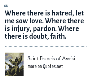 Saint Francis of Assisi: Where there is hatred, let me sow love. Where there is injury, pardon. Where there is doubt, faith.