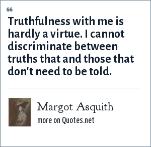 Margot Asquith: Truthfulness with me is hardly a virtue. I cannot discriminate between truths that and those that don't need to be told.