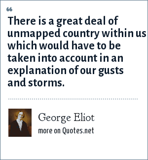 George Eliot: There is a great deal of unmapped country within us which would have to be taken into account in an explanation of our gusts and storms.
