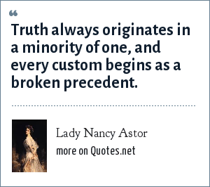 Lady Nancy Astor: Truth always originates in a minority of one, and every custom begins as a broken precedent.