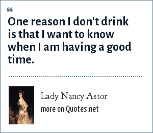 Lady Nancy Astor: One reason I don't drink is that I want to know when I am having a good time.