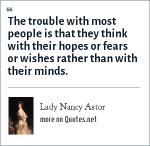 Lady Nancy Astor: The trouble with most people is that they think with their hopes or fears or wishes rather than with their minds.