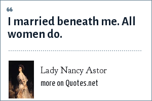 Lady Nancy Astor: I married beneath me. All women do.