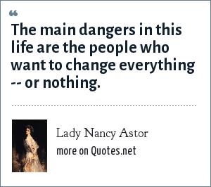 Lady Nancy Astor: The main dangers in this life are the people who want to change everything -- or nothing.