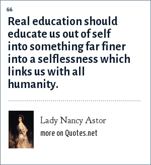 Lady Nancy Astor: Real education should educate us out of self into something far finer into a selflessness which links us with all humanity.