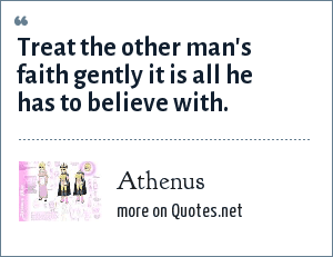Athenus: Treat the other man's faith gently it is all he has to believe with.