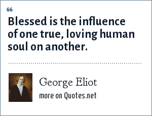 George Eliot: Blessed is the influence of one true, loving human soul on another.