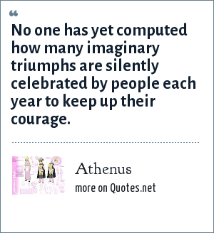 Athenus: No one has yet computed how many imaginary triumphs are silently celebrated by people each year to keep up their courage.