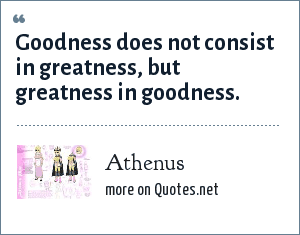 Athenus: Goodness does not consist in greatness, but greatness in goodness.