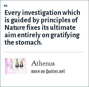 Athenus: Every investigation which is guided by principles of Nature fixes its ultimate aim entirely on gratifying the stomach.