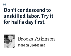 Brooks Atkinson: Don't condescend to unskilled labor. Try it for half a day first.
