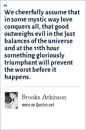 Brooks Atkinson: We cheerfully assume that in some mystic way love conquers all, that good outweighs evil in the just balances of the universe and at the 11th hour something gloriously triumphant will prevent the worst before it happens.