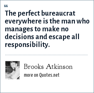 Brooks Atkinson: The perfect bureaucrat everywhere is the man who manages to make no decisions and escape all responsibility.