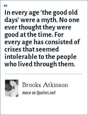 Brooks Atkinson: In every age 'the good old days' were a myth. No one ever thought they were good at the time. For every age has consisted of crises that seemed intolerable to the people who lived through them.