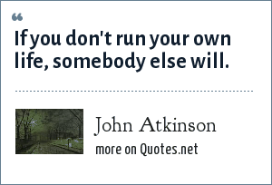 John Atkinson: If you don't run your own life, somebody else will.