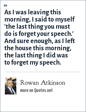 Rowan Atkinson: As I was leaving this morning, I said to myself 'the last thing you must do is forget your speech.' And sure enough, as I left the house this morning, the last thing I did was to forget my speech.