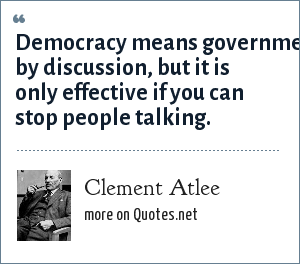 Clement Atlee: Democracy means government by discussion, but it is only effective if you can stop people talking.