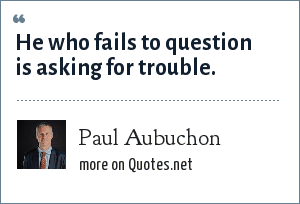 Paul Aubuchon: He who fails to question is asking for trouble.