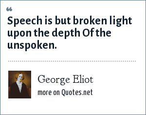 George Eliot: Speech is but broken light upon the depth Of the unspoken.