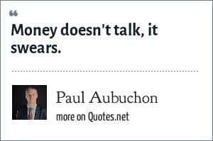 Paul Aubuchon: Money doesn't talk, it swears.