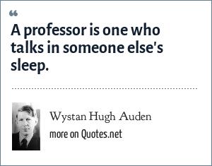 Wystan Hugh Auden: A professor is one who talks in someone else's sleep.