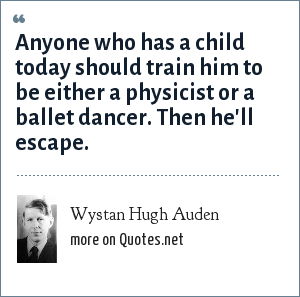 Wystan Hugh Auden: Anyone who has a child today should train him to be either a physicist or a ballet dancer. Then he'll escape.