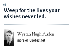 Wystan Hugh Auden: Weep for the lives your wishes never led.