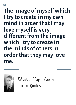 Wystan Hugh Auden: The image of myself which I try to create in my own mind in order that I may love myself is very different from the image which I try to create in the minds of others in order that they may love me.