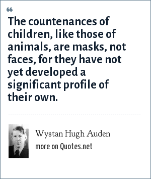 Wystan Hugh Auden: The countenances of children, like those of animals, are masks, not faces, for they have not yet developed a significant profile of their own.