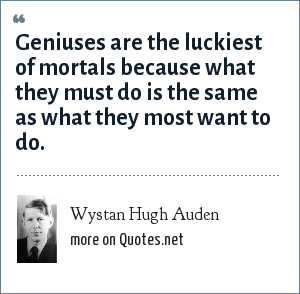Wystan Hugh Auden: Geniuses are the luckiest of mortals because what they must do is the same as what they most want to do.