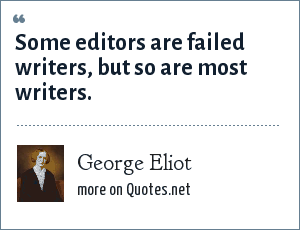 George Eliot: Some editors are failed writers, but so are most writers.