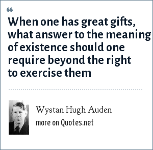 Wystan Hugh Auden: When one has great gifts, what answer to the meaning of existence should one require beyond the right to exercise them