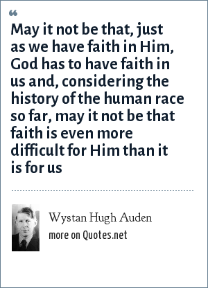 Wystan Hugh Auden: May it not be that, just as we have faith in Him, God has to have faith in us and, considering the history of the human race so far, may it not be that faith is even more difficult for Him than it is for us