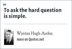 Wystan Hugh Auden: To ask the hard question is simple.