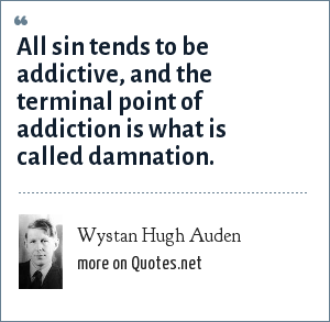 Wystan Hugh Auden: All sin tends to be addictive, and the terminal point of addiction is what is called damnation.