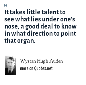 Wystan Hugh Auden: It takes little talent to see what lies under one's nose, a good deal to know in what direction to point that organ.