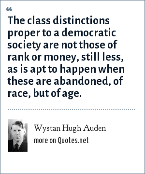 Wystan Hugh Auden: The class distinctions proper to a democratic society are not those of rank or money, still less, as is apt to happen when these are abandoned, of race, but of age.