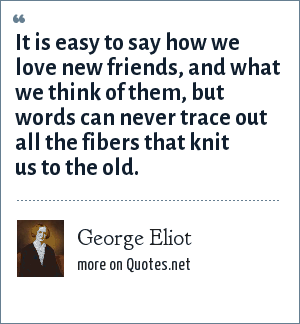 George Eliot: It is easy to say how we love new friends, and what we think of them, but words can never trace out all the fibers that knit us to the old.