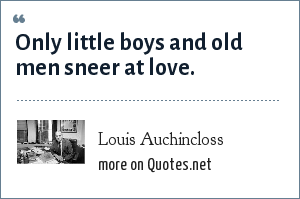 Louis Auchincloss: Only little boys and old men sneer at love.