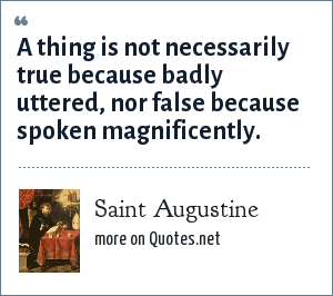 Saint Augustine: A thing is not necessarily true because badly uttered, nor false because spoken magnificently.