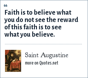 Saint Augustine: Faith is to believe what you do not see the reward of this faith is to see what you believe.