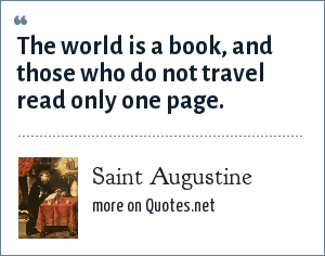 Saint Augustine: The world is a book, and those who do not travel read only one page.