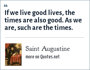 Saint Augustine: If we live good lives, the times are also good. As we are, such are the times.